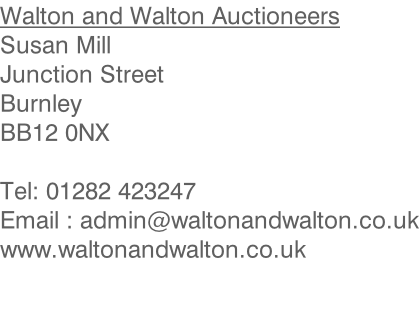 Walton and Walton Auctioneers Susan Mill Junction Street Burnley BB12 0NX  Tel: 01282 423247 Email : admin@waltonandwalton.co.uk www.waltonandwalton.co.uk